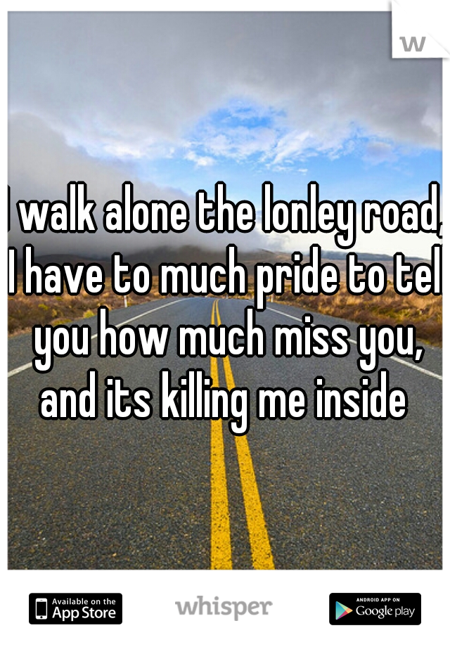 I walk alone the lonley road, I have to much pride to tell you how much miss you, and its killing me inside