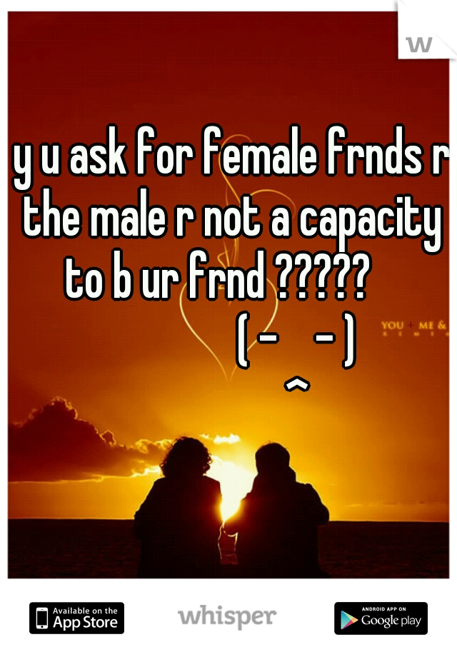 y u ask for female frnds r the male r not a capacity to b ur frnd ?????                   ( -    - )                ^