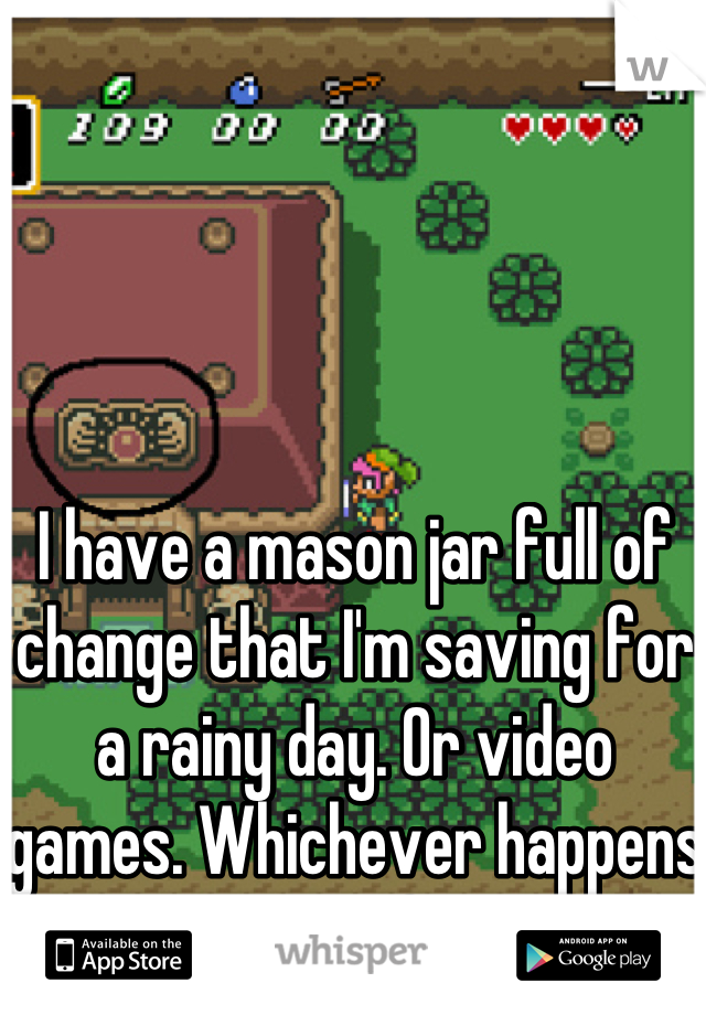 I have a mason jar full of change that I'm saving for a rainy day. Or video games. Whichever happens to come first!