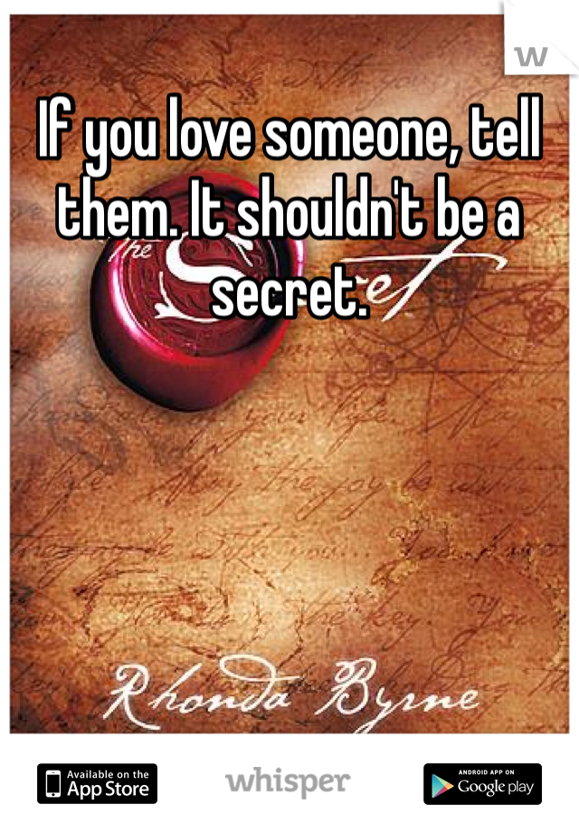 If you love someone, tell them. It shouldn't be a secret.