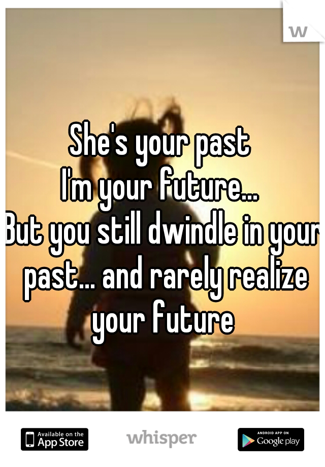 She's your past  I'm your future...  But you still dwindle in your past... and rarely realize your future