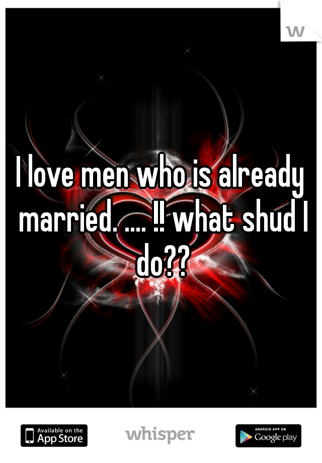 I love men who is already married. .... !! what shud I do??