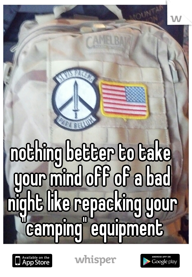"""nothing better to take your mind off of a bad night like repacking your """"camping"""" equipment"""