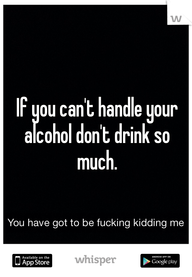 If you can't handle your alcohol don't drink so much.