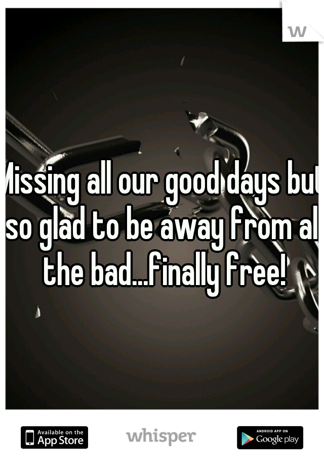 Missing all our good days but so glad to be away from all the bad...finally free!