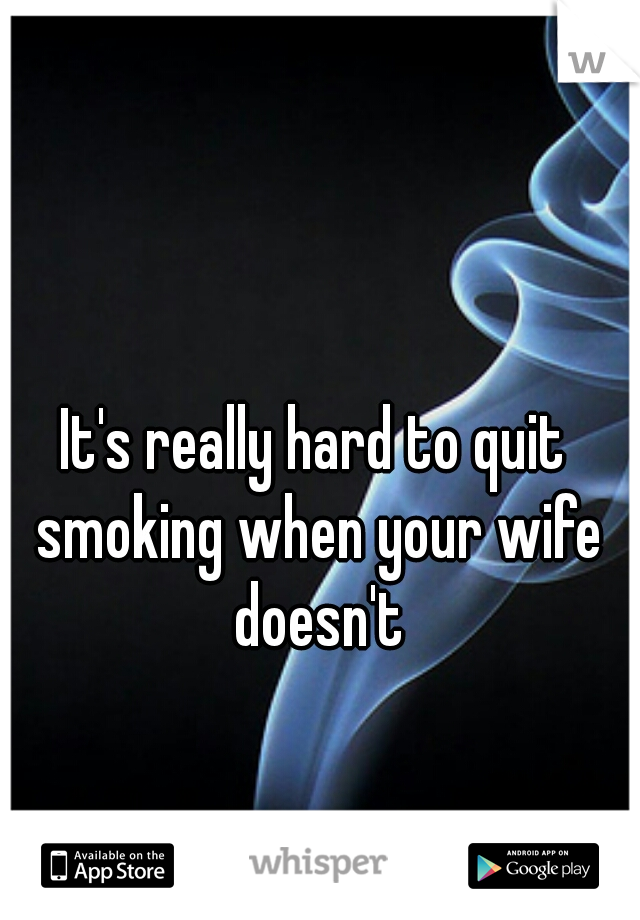 It's really hard to quit smoking when your wife doesn't