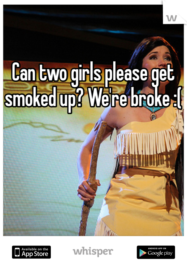 Can two girls please get smoked up? We're broke :(