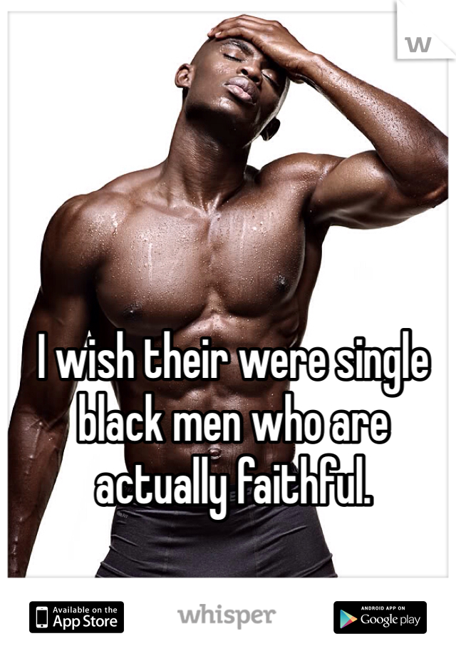I wish their were single black men who are actually faithful.