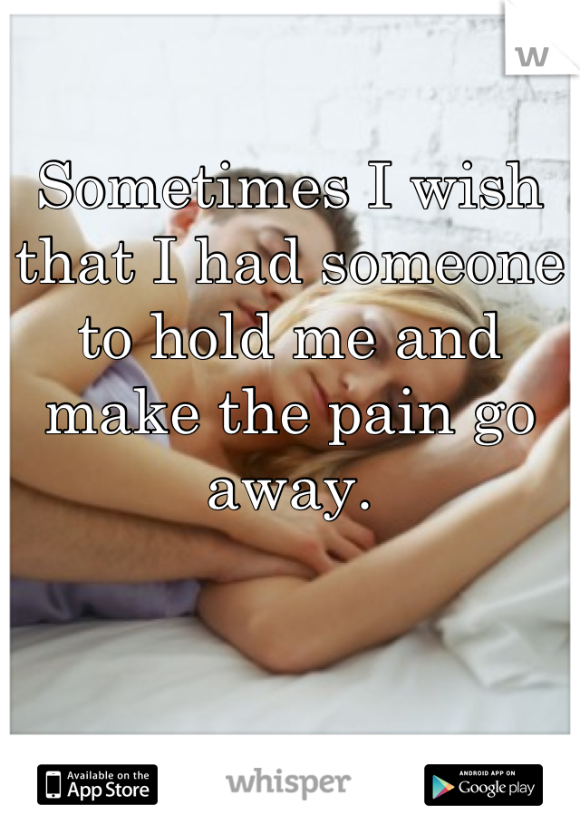 Sometimes I wish that I had someone to hold me and make the pain go away.