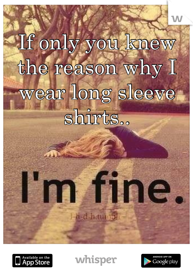 If only you knew the reason why I wear long sleeve shirts..