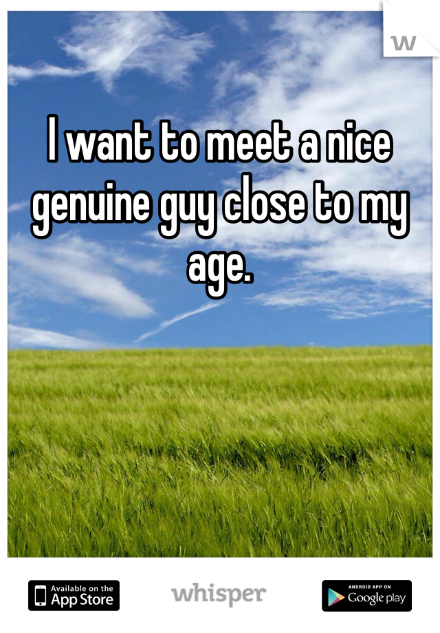 I want to meet a nice genuine guy close to my age.