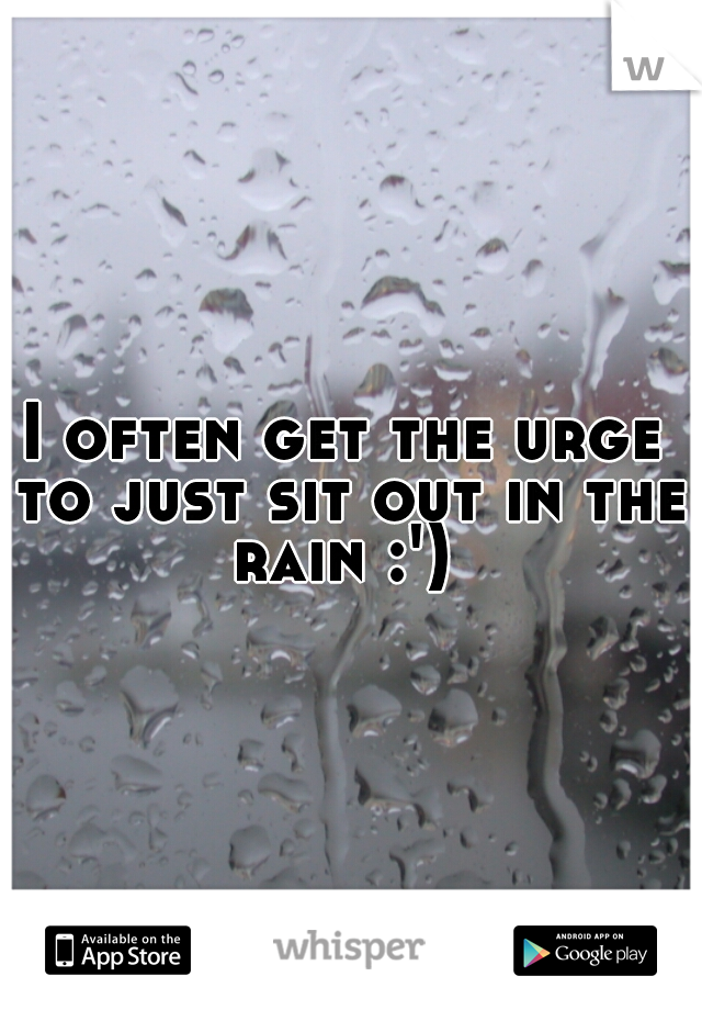 I often get the urge to just sit out in the rain :')