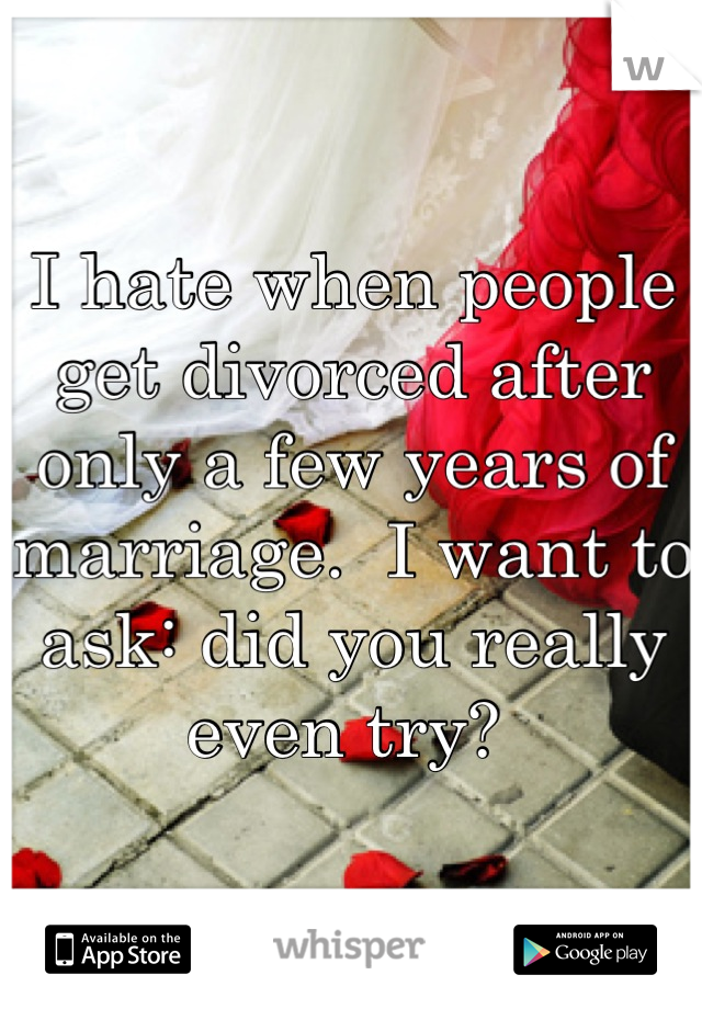 I hate when people get divorced after only a few years of marriage.  I want to ask: did you really even try?