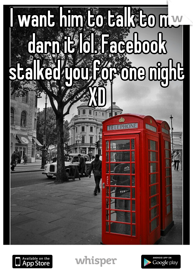 I want him to talk to me darn it lol. Facebook stalked you for one night XD