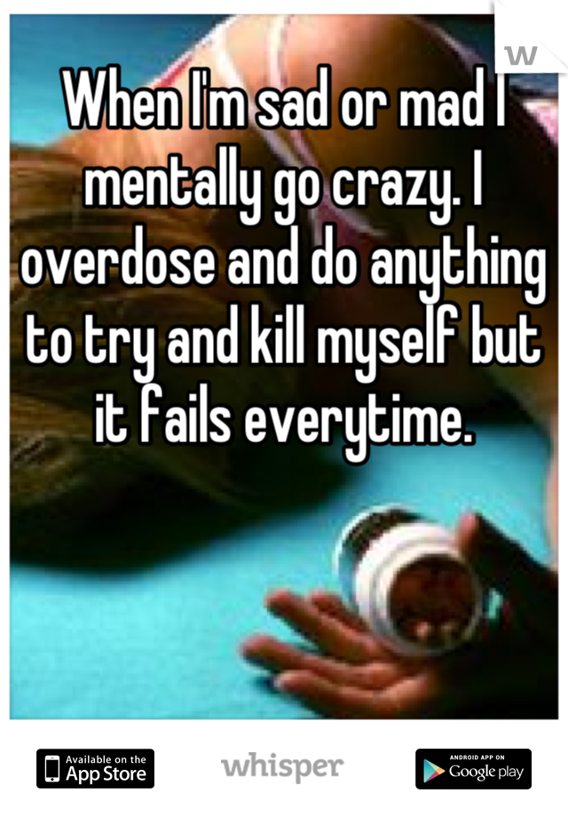 When I'm sad or mad I mentally go crazy. I overdose and do anything to try and kill myself but it fails everytime.