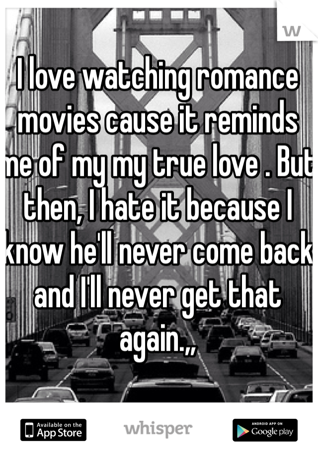 I love watching romance movies cause it reminds me of my my true love . But then, I hate it because I know he'll never come back and I'll never get that again.,,