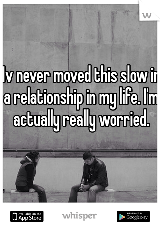 Iv never moved this slow in a relationship in my life. I'm actually really worried.