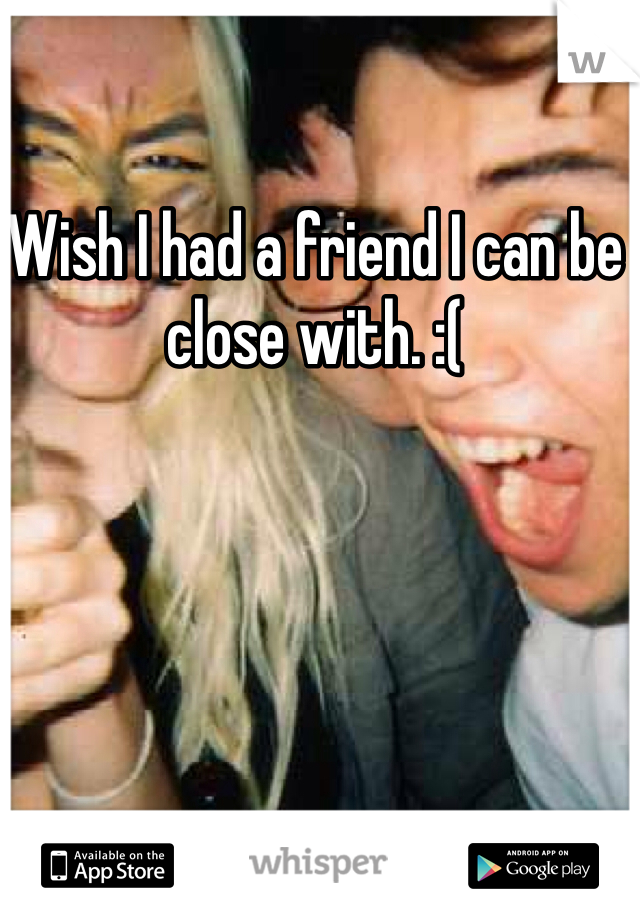 Wish I had a friend I can be close with. :(