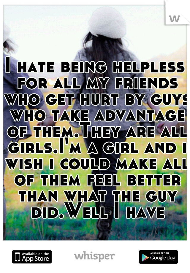 I hate being helpless for all my friends who get hurt by guys who take advantage of them.They are all girls.I'm a girl and i wish i could make all of them feel better than what the guy did.Well I have