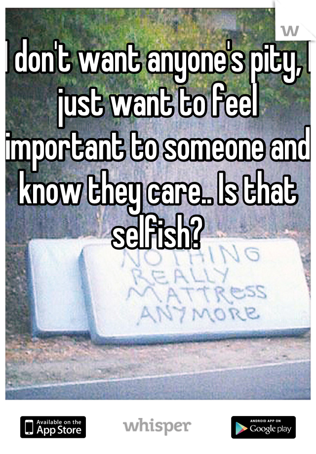 I don't want anyone's pity, I just want to feel important to someone and know they care.. Is that selfish?