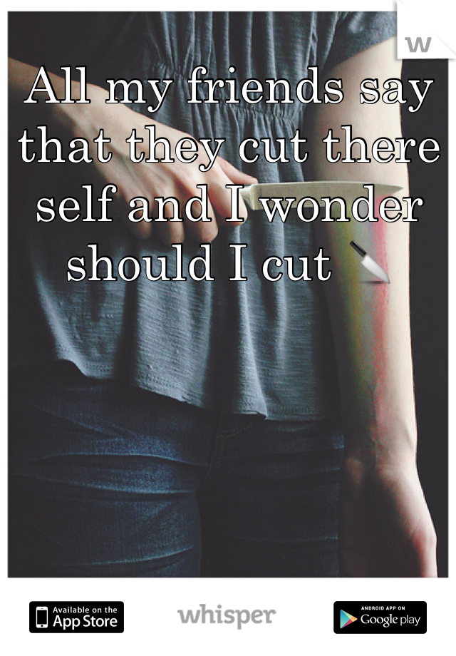 All my friends say that they cut there self and I wonder should I cut 🔪