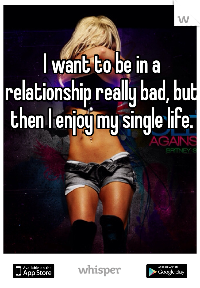 I want to be in a relationship really bad, but then I enjoy my single life.