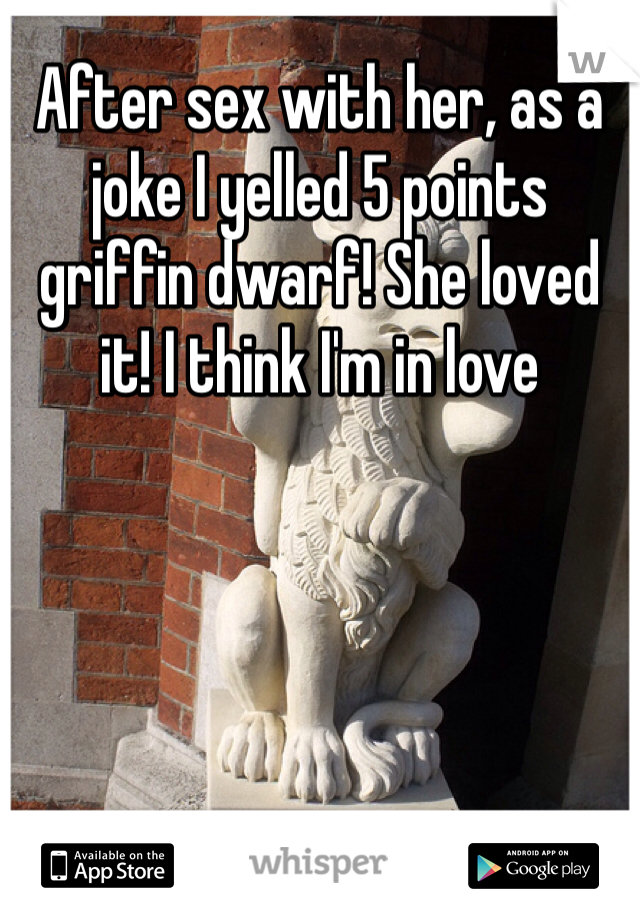 After sex with her, as a joke I yelled 5 points griffin dwarf! She loved it! I think I'm in love