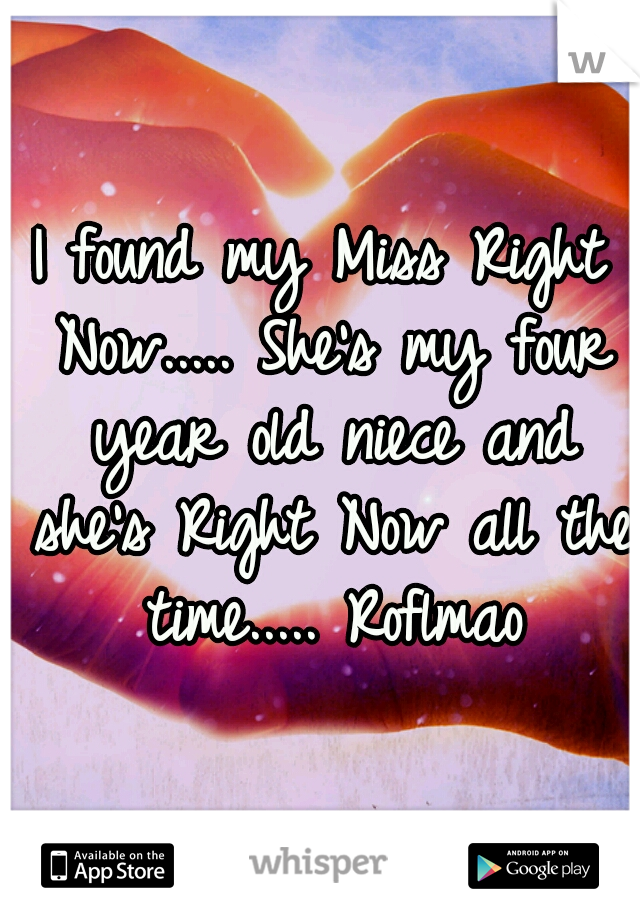 I found my Miss Right Now..... She's my four year old niece and she's Right Now all the time..... Roflmao