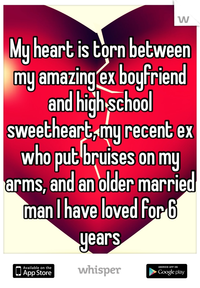 My heart is torn between my amazing ex boyfriend and high school sweetheart, my recent ex who put bruises on my arms, and an older married man I have loved for 6 years