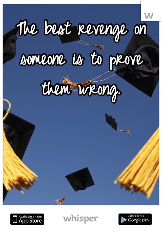 The best revenge on someone is to prove them wrong.