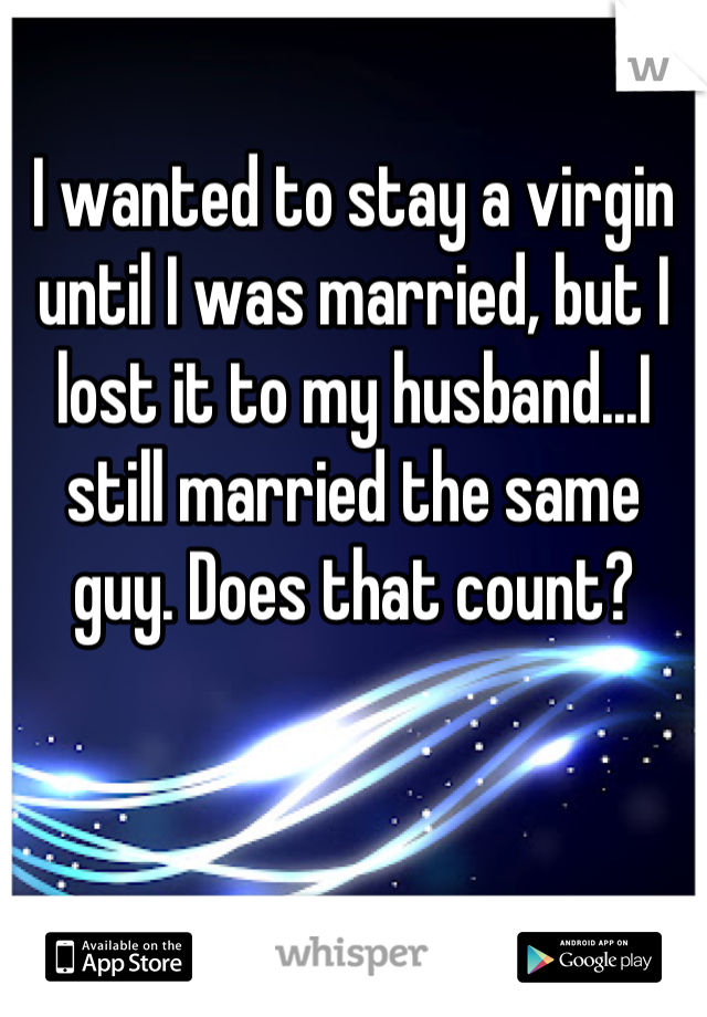 I wanted to stay a virgin until I was married, but I lost it to my husband...I still married the same guy. Does that count?