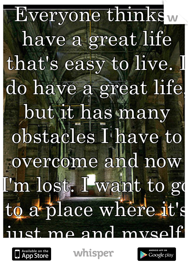 Everyone thinks I have a great life that's easy to live. I do have a great life, but it has many obstacles I have to overcome and now I'm lost. I want to go to a place where it's just me and myself.