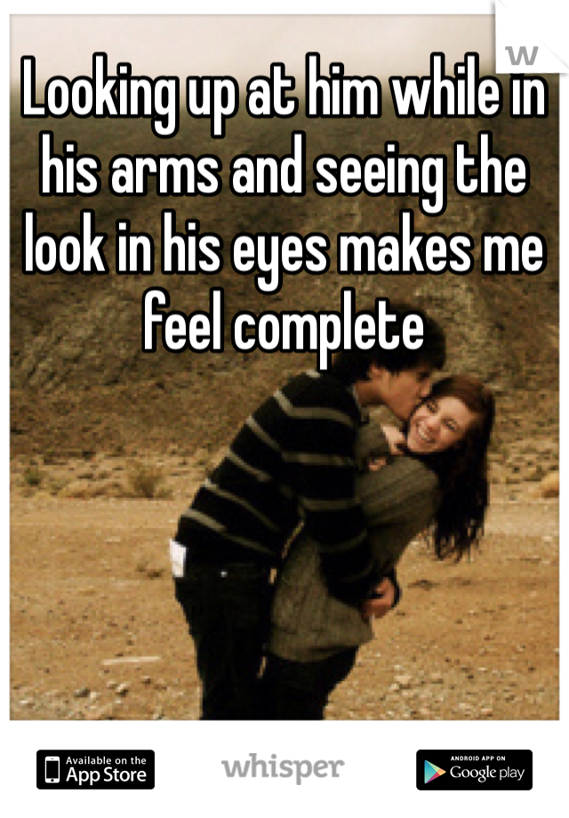 Looking up at him while in his arms and seeing the look in his eyes makes me feel complete