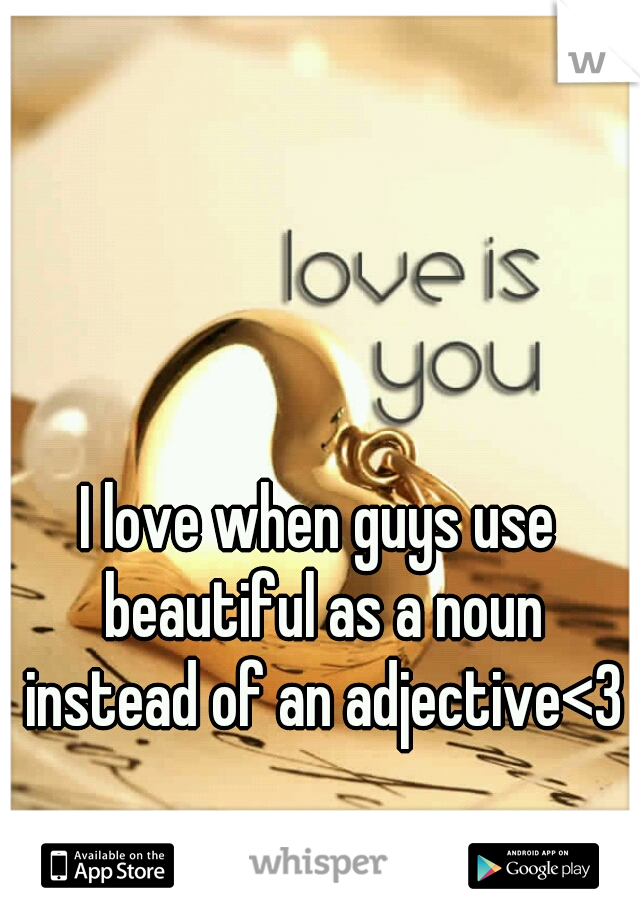 I love when guys use beautiful as a noun instead of an adjective<3