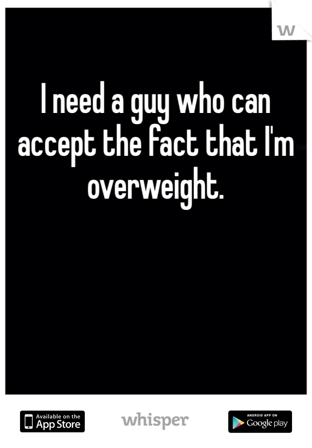 I need a guy who can accept the fact that I'm overweight.