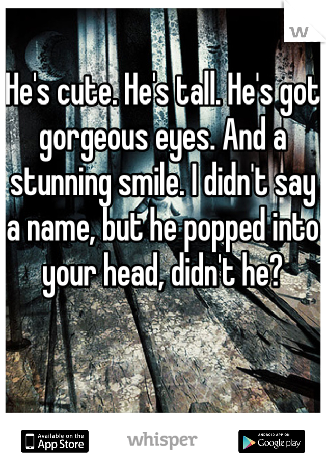 He's cute. He's tall. He's got gorgeous eyes. And a stunning smile. I didn't say a name, but he popped into your head, didn't he?