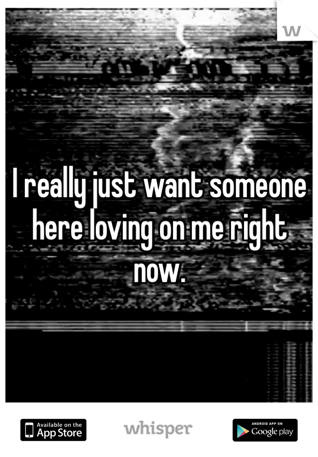 I really just want someone here loving on me right now.
