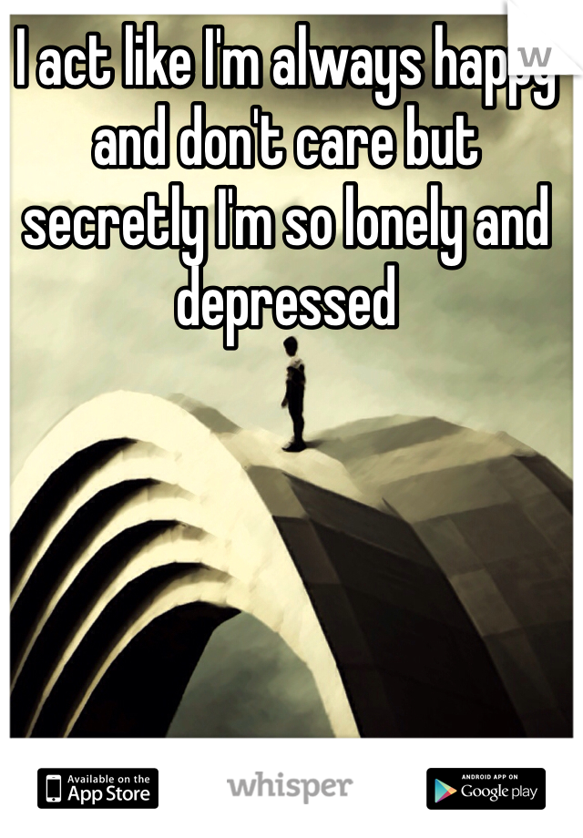 I act like I'm always happy and don't care but secretly I'm so lonely and depressed
