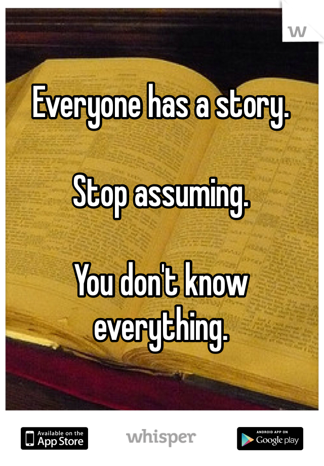 Everyone has a story.   Stop assuming.   You don't know everything.