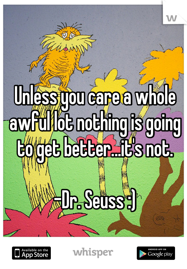 Unless you care a whole awful lot nothing is going to get better...it's not.  -Dr. Seuss :)