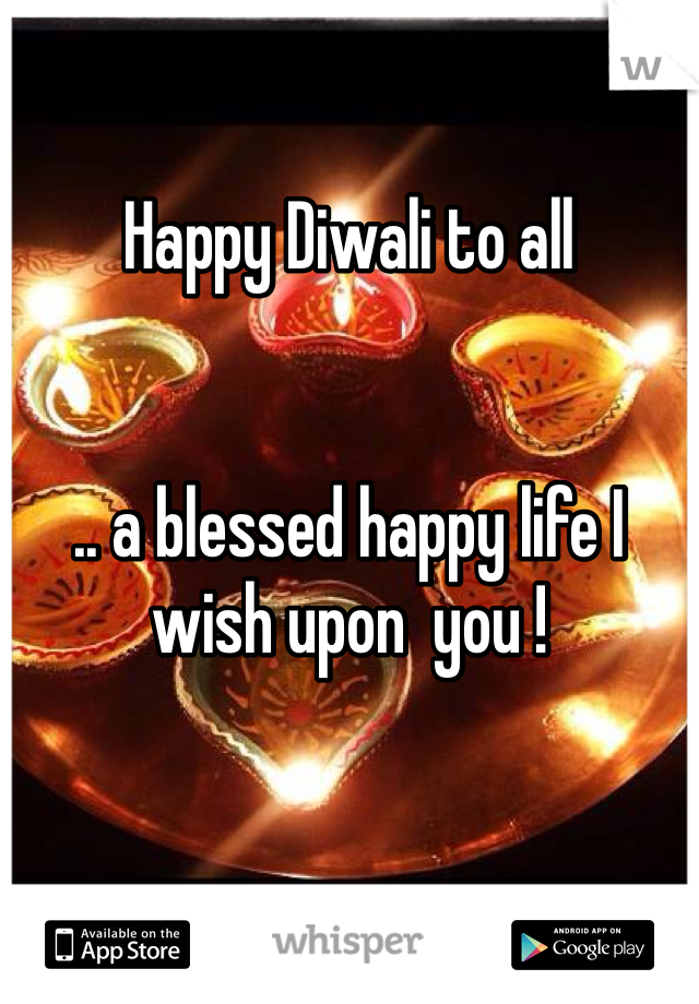 Happy Diwali to all   .. a blessed happy life I wish upon  you !