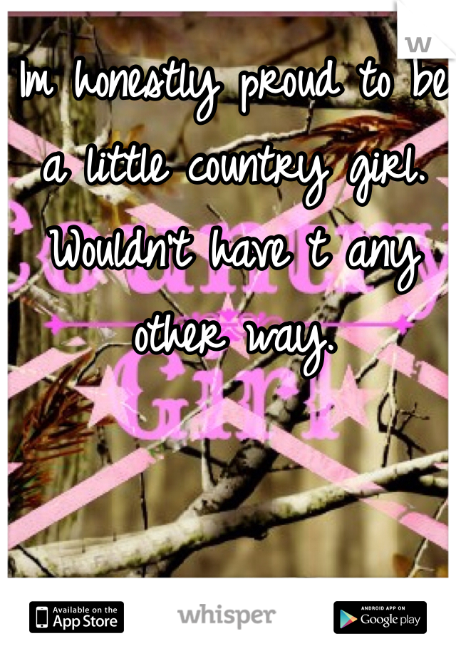 Im honestly proud to be a little country girl. Wouldn't have t any other way.