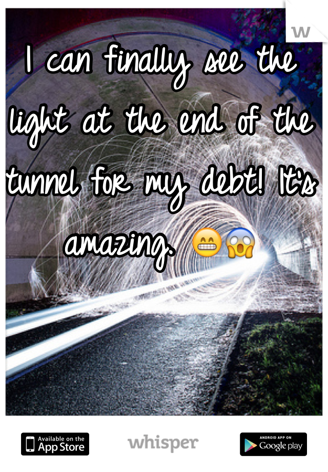 I can finally see the light at the end of the tunnel for my debt! It's amazing. 😁😱