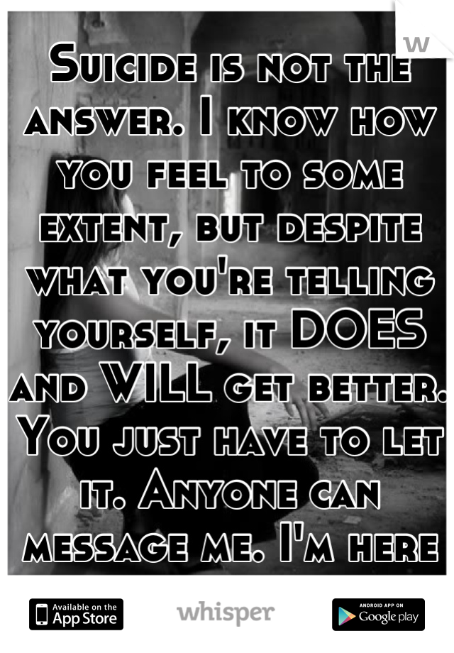 Suicide is not the answer. I know how you feel to some extent, but despite what you're telling yourself, it DOES and WILL get better. You just have to let it. Anyone can message me. I'm here for you.