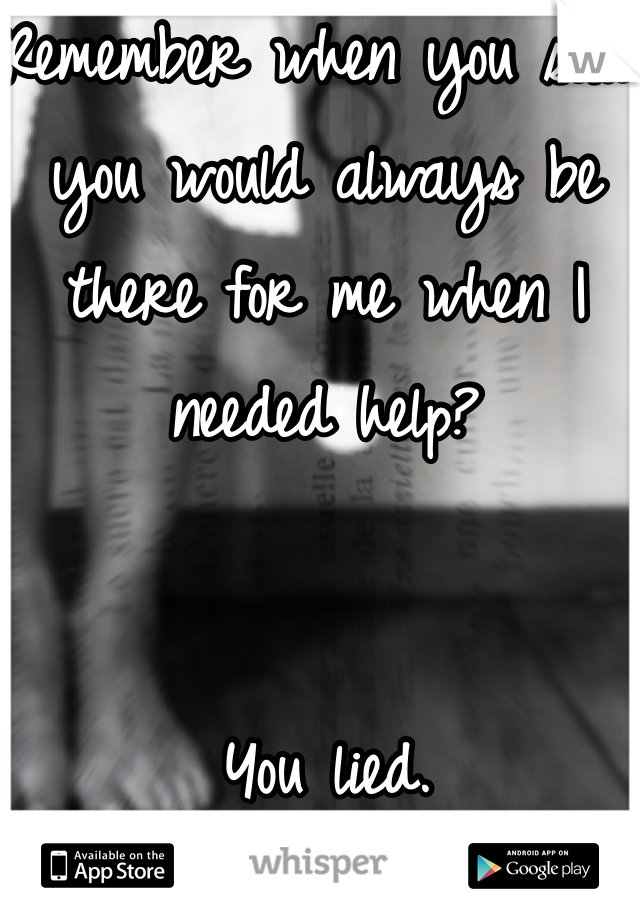 Remember when you said you would always be there for me when I needed help?   You lied.