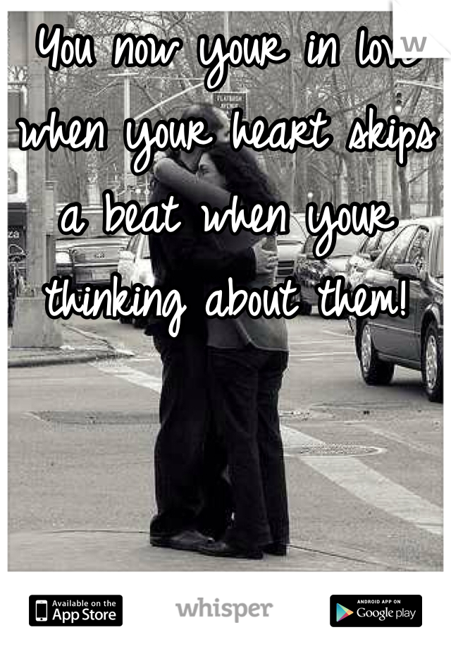 You now your in love when your heart skips a beat when your thinking about them!