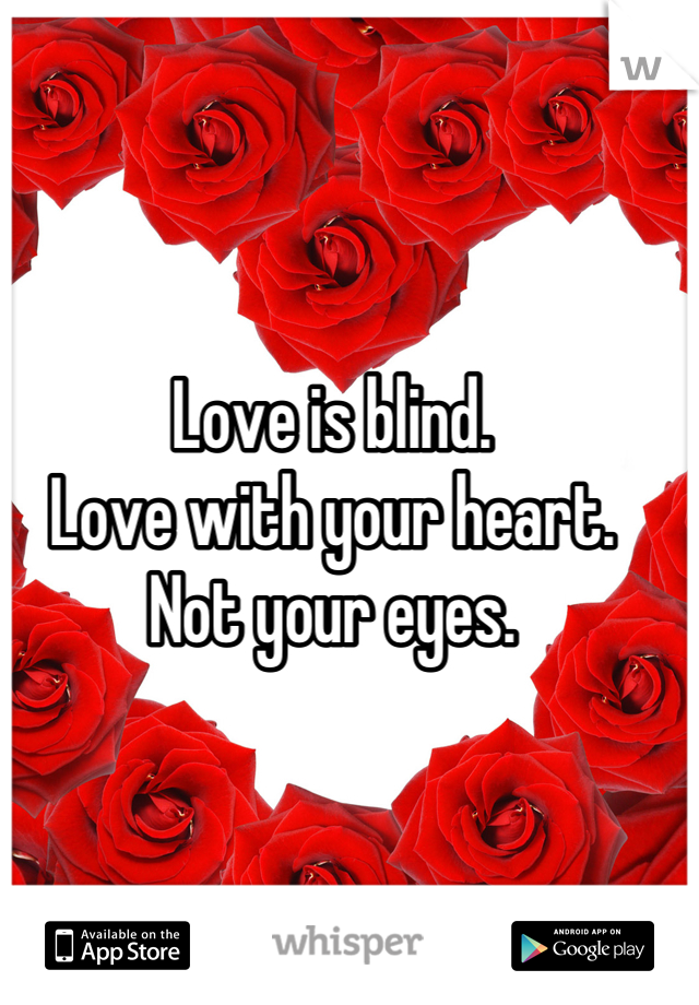 Love is blind. Love with your heart.  Not your eyes.
