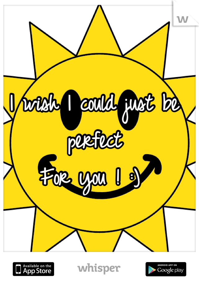 I wish I could just be perfect  For you ! :)