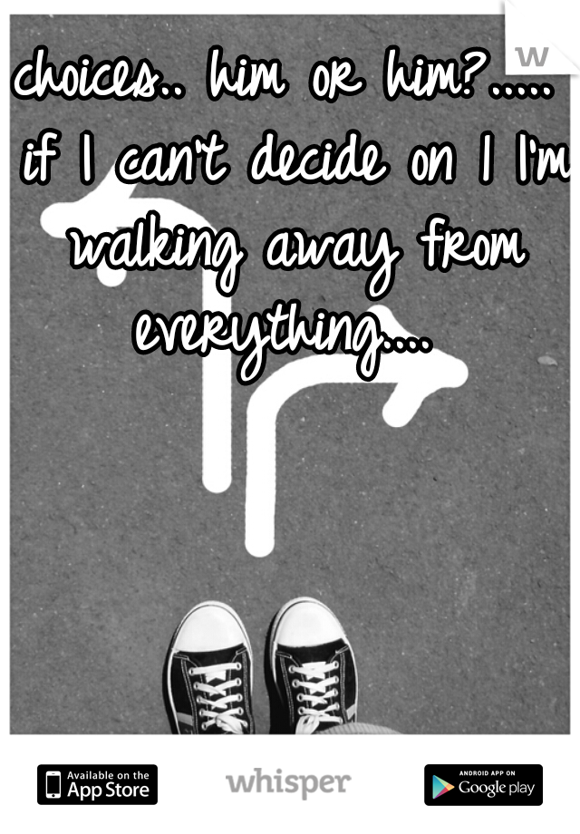 choices.. him or him?..... if I can't decide on 1 I'm walking away from everything....