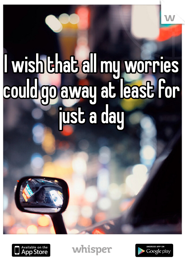 I wish that all my worries could go away at least for just a day